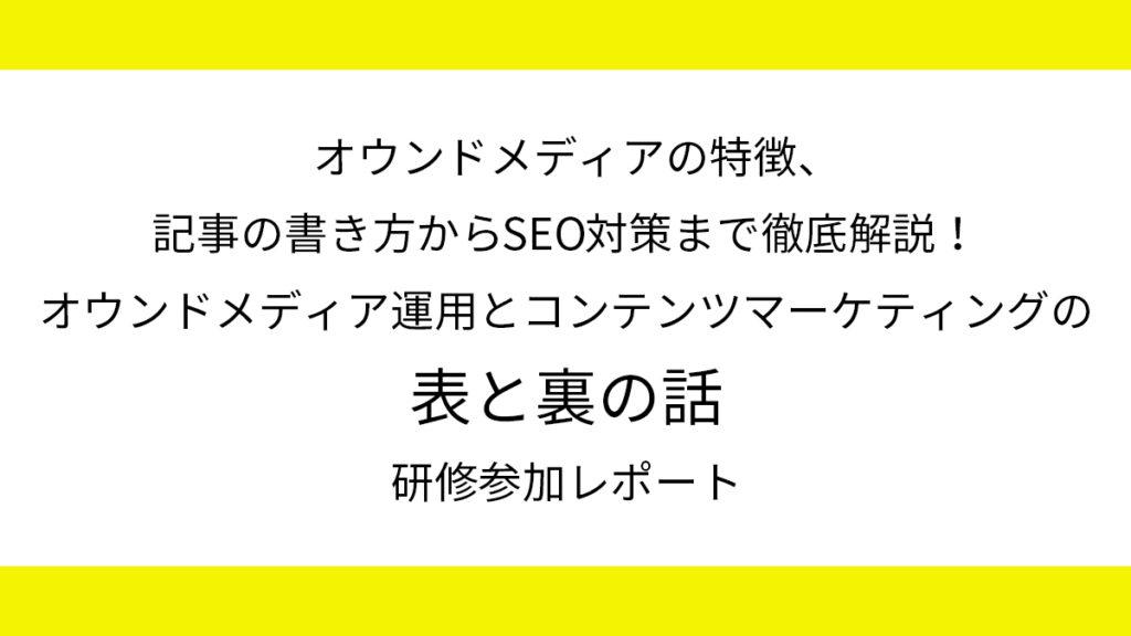 オウンドメディアの特徴、記事の書き方からSEO対策まで徹底解説!「オウンドメディア運用とコンテンツマーケティングの【表と裏】の話」研修参加レポート
